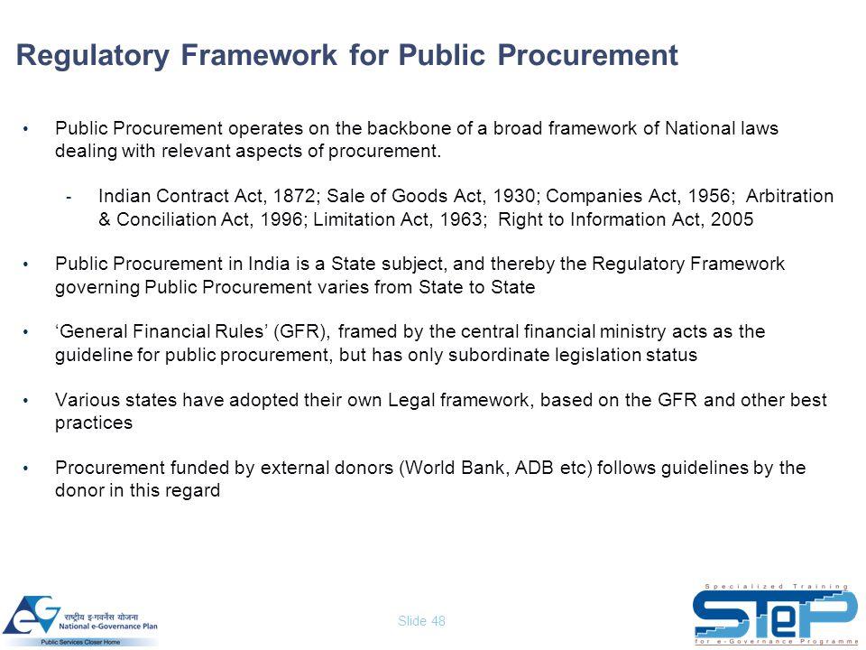 Slide 48 Regulatory Framework for Public Procurement Public Procurement operates on the backbone of a broad framework of National laws dealing with re