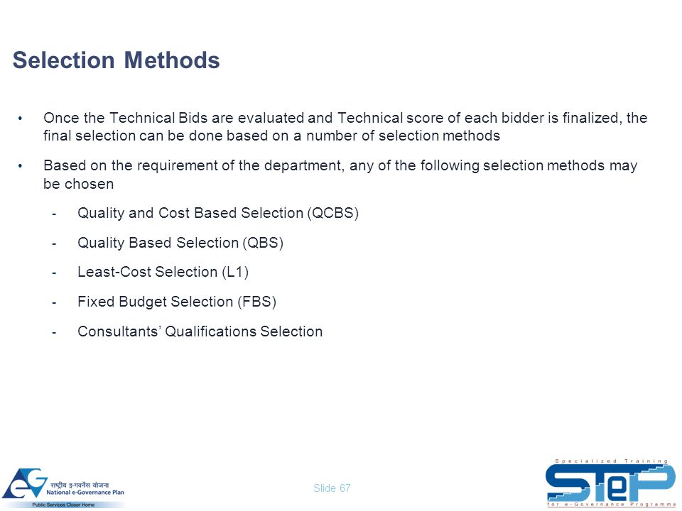 Slide 67 Selection Methods Once the Technical Bids are evaluated and Technical score of each bidder is finalized, the final selection can be done base