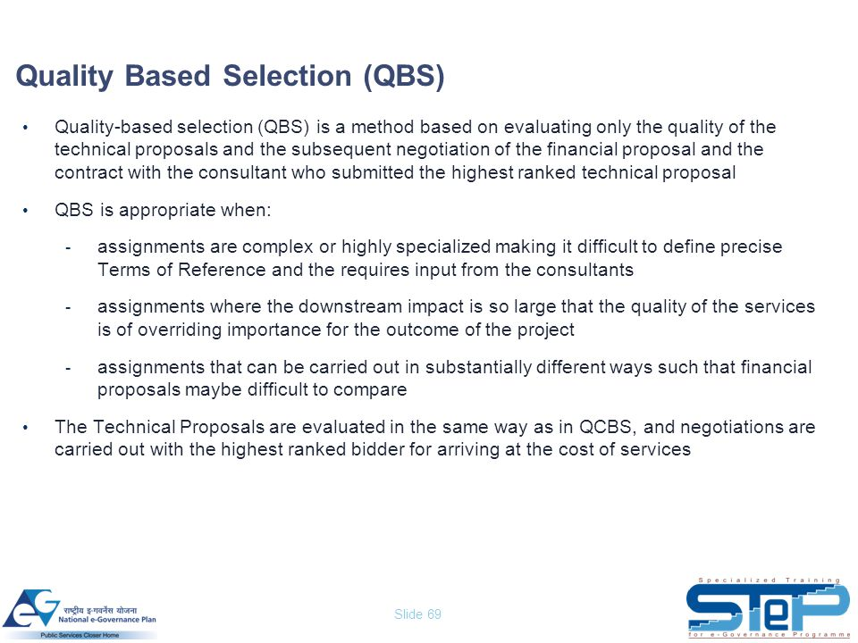 Slide 69 Quality Based Selection (QBS) Quality-based selection (QBS) is a method based on evaluating only the quality of the technical proposals and t
