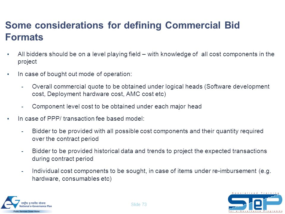 Slide 73 Some considerations for defining Commercial Bid Formats All bidders should be on a level playing field – with knowledge of all cost component