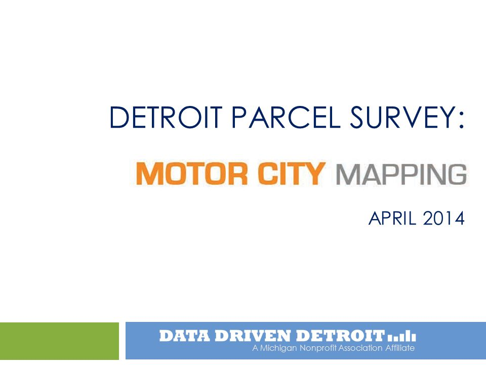 A Michigan Nonprofit Association Affiliate DETROIT PARCEL SURVEY: APRIL 2014
