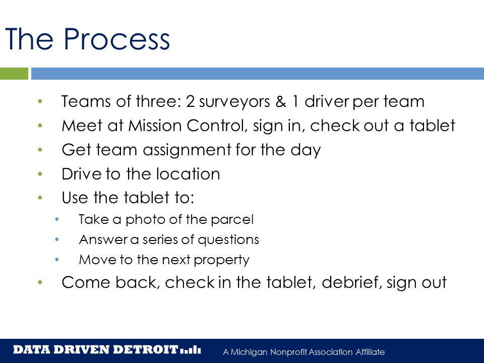 A Michigan Nonprofit Association Affiliate The Process Teams of three: 2 surveyors & 1 driver per team Meet at Mission Control, sign in, check out a tablet Get team assignment for the day Drive to the location Use the tablet to: Take a photo of the parcel Answer a series of questions Move to the next property Come back, check in the tablet, debrief, sign out