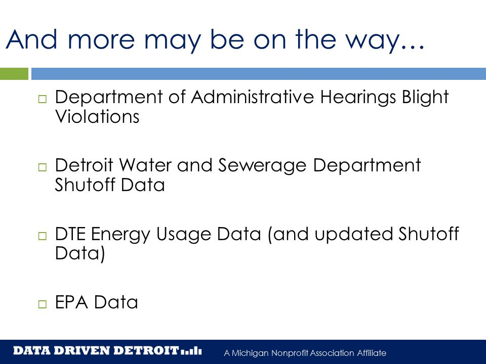 A Michigan Nonprofit Association Affiliate And more may be on the way…  Department of Administrative Hearings Blight Violations  Detroit Water and Sewerage Department Shutoff Data  DTE Energy Usage Data (and updated Shutoff Data)  EPA Data