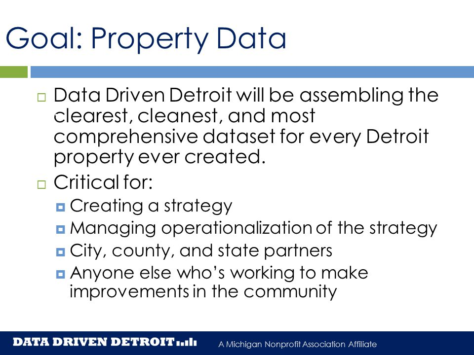 A Michigan Nonprofit Association Affiliate Goal: Property Data  Data Driven Detroit will be assembling the clearest, cleanest, and most comprehensive dataset for every Detroit property ever created.
