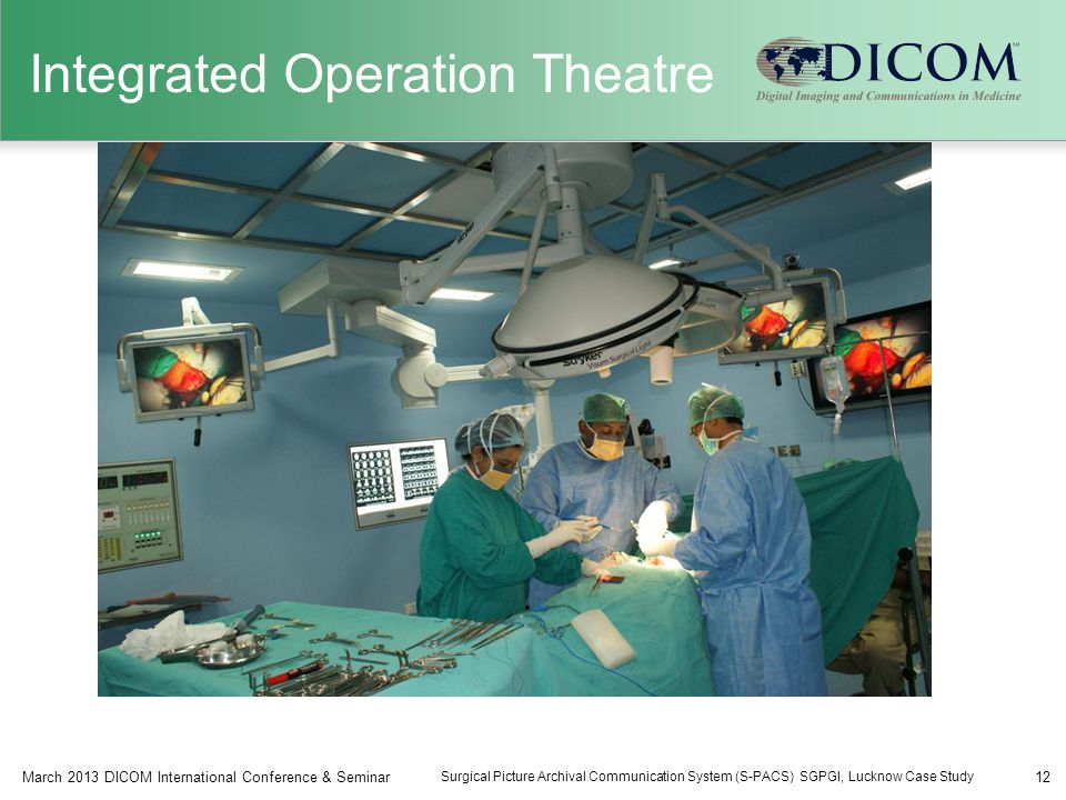 Integrated Operation Theatre 12March 2013 DICOM International Conference & Seminar Surgical Picture Archival Communication System (S-PACS) SGPGI, Lucknow Case Study
