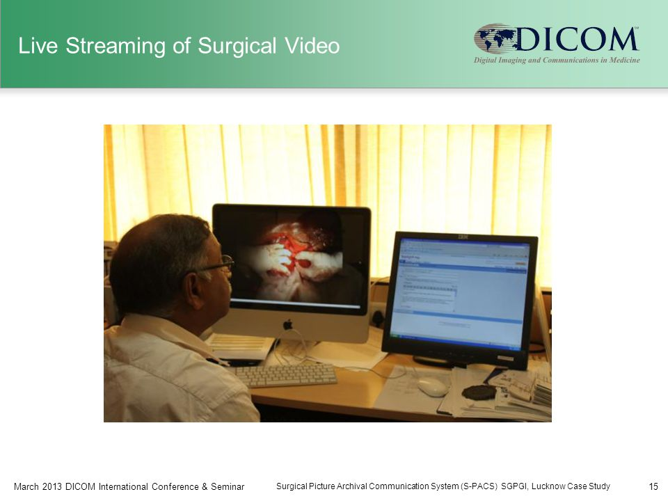 Live Streaming of Surgical Video 15March 2013 DICOM International Conference & Seminar Surgical Picture Archival Communication System (S-PACS) SGPGI, Lucknow Case Study