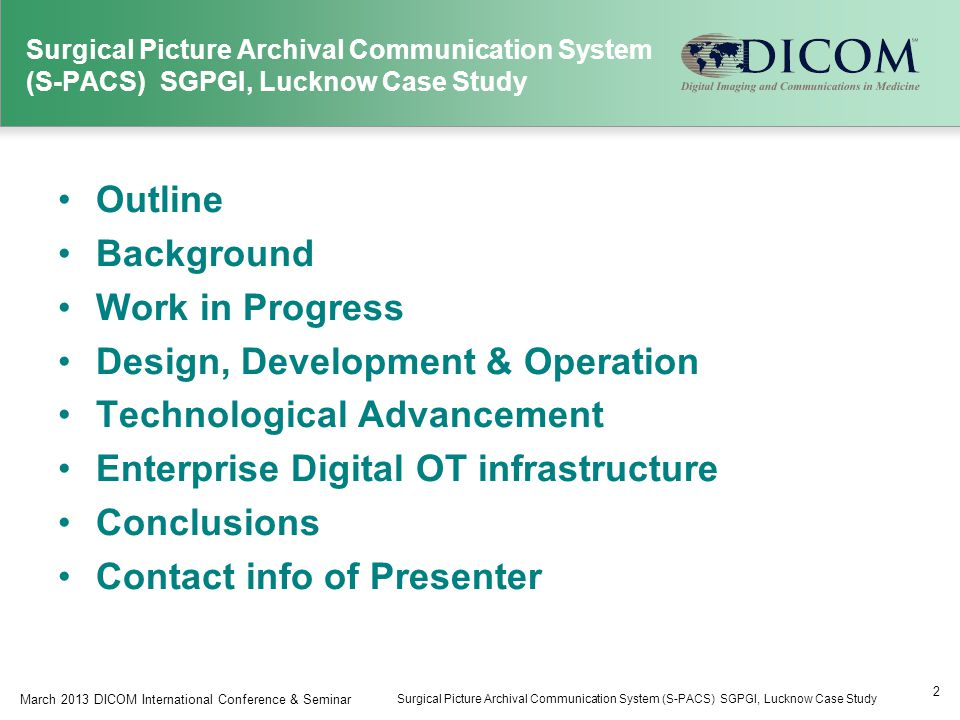 Outline Background Work in Progress Design, Development & Operation Technological Advancement Enterprise Digital OT infrastructure Conclusions Contact info of Presenter 2 March 2013 DICOM International Conference & Seminar Surgical Picture Archival Communication System (S-PACS) SGPGI, Lucknow Case Study