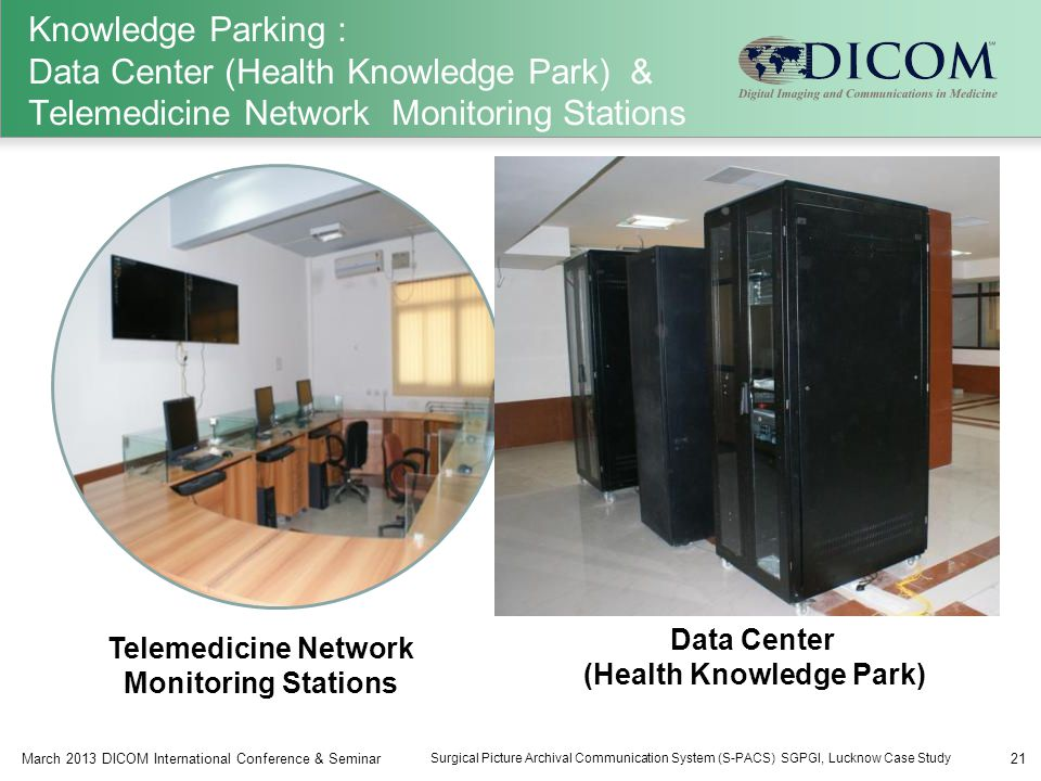 Knowledge Parking : Data Center (Health Knowledge Park) & Telemedicine Network Monitoring Stations 21March 2013 DICOM International Conference & Seminar Surgical Picture Archival Communication System (S-PACS) SGPGI, Lucknow Case Study Telemedicine Network Monitoring Stations Data Center (Health Knowledge Park)