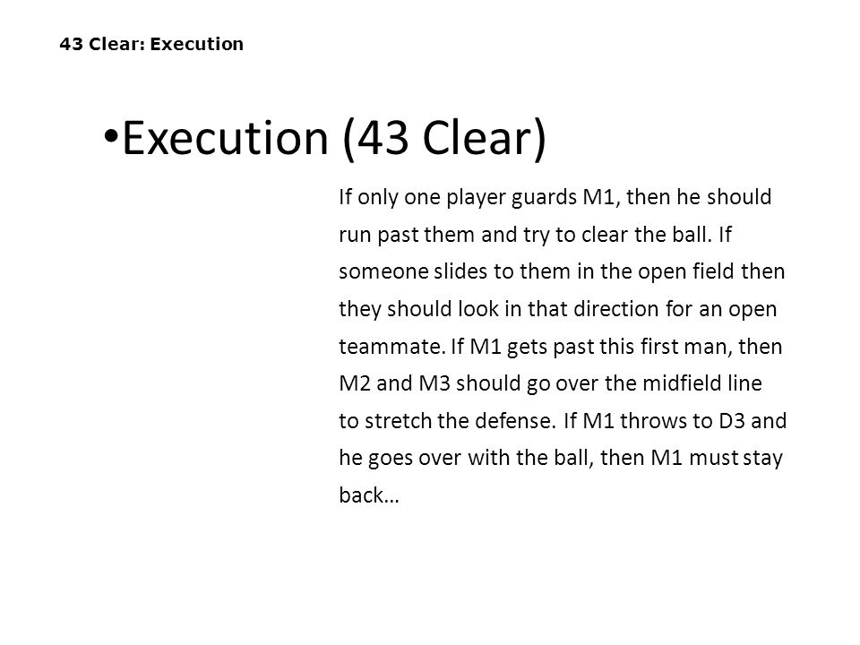 43 Clear: Execution If only one player guards M1, then he should run past them and try to clear the ball. If someone slides to them in the open field