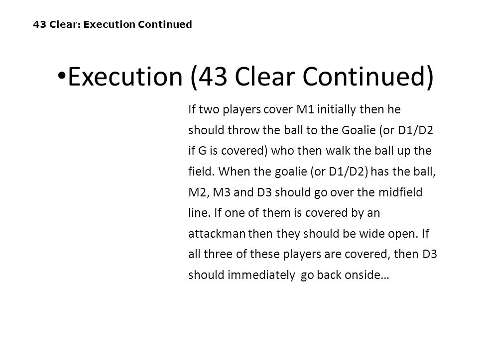 43 Clear: Execution Continued If two players cover M1 initially then he should throw the ball to the Goalie (or D1/D2 if G is covered) who then walk t