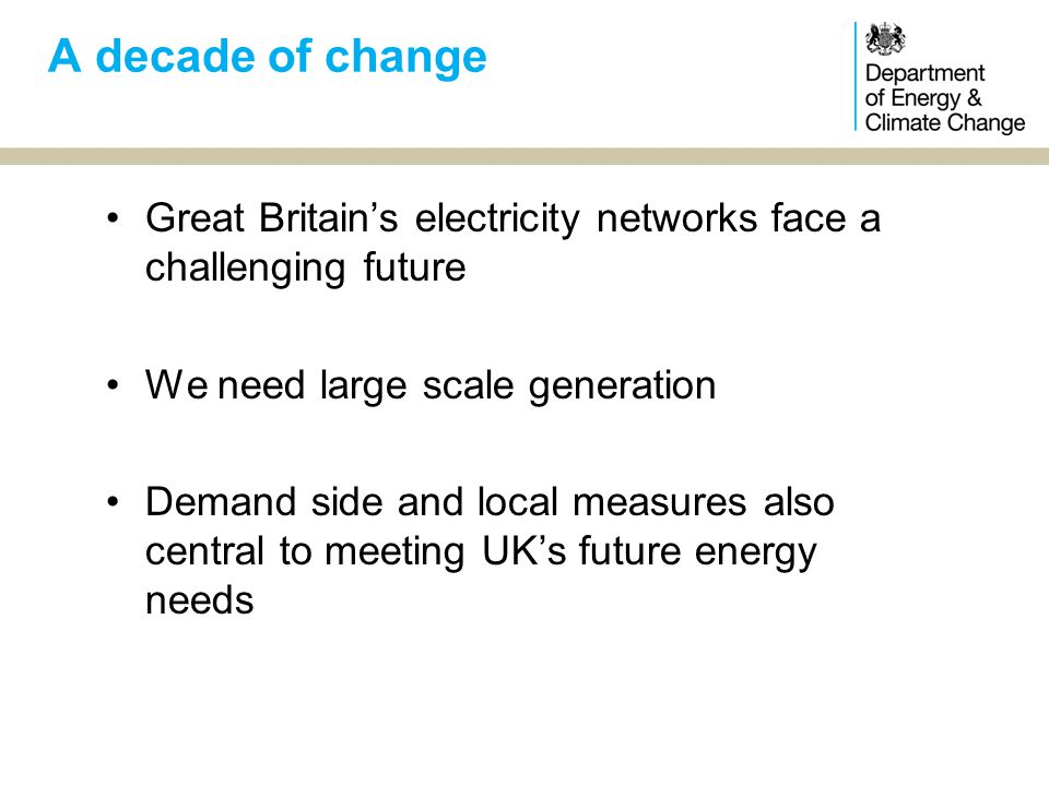 Great Britain's electricity networks face a challenging future We need large scale generation Demand side and local measures also central to meeting UK's future energy needs A decade of change