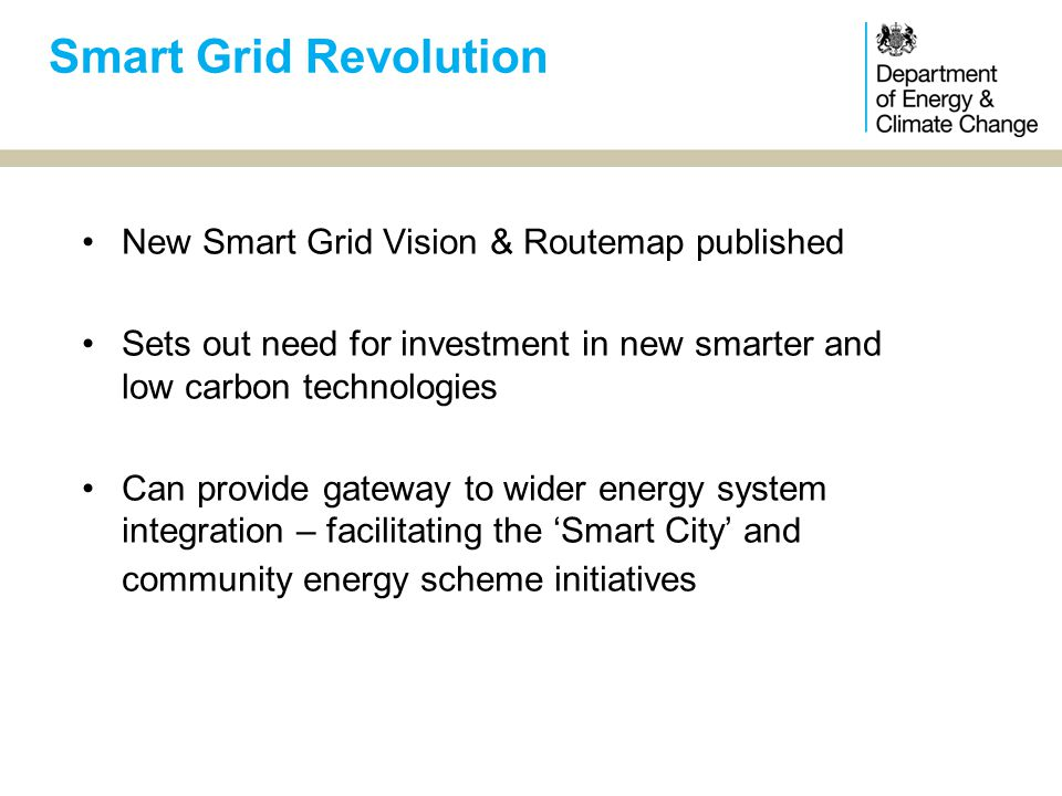 New Smart Grid Vision & Routemap published Sets out need for investment in new smarter and low carbon technologies Can provide gateway to wider energy system integration – facilitating the 'Smart City' and community energy scheme initiatives Smart Grid Revolution