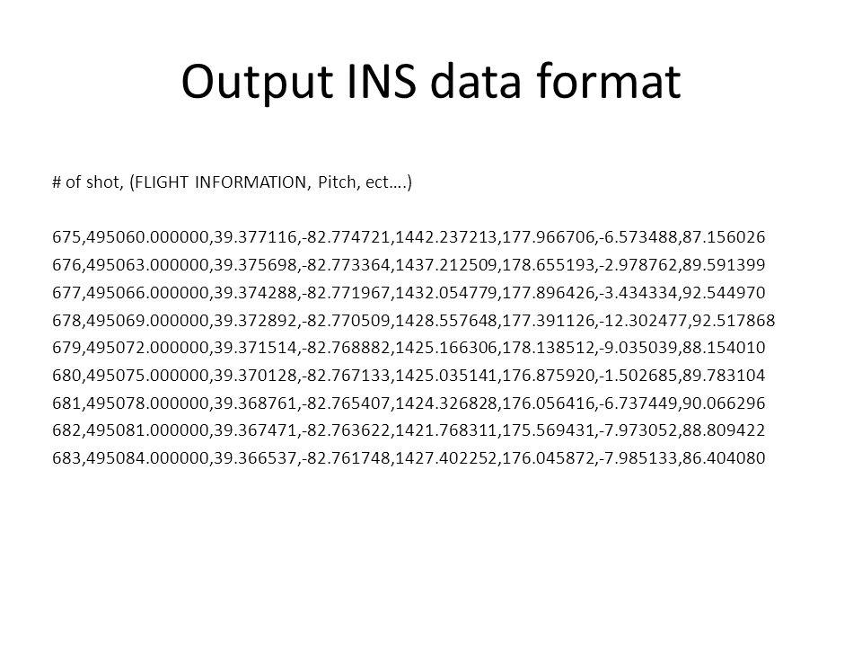 Output INS data format # of shot, (FLIGHT INFORMATION, Pitch, ect….) 675,495060.000000,39.377116,-82.774721,1442.237213,177.966706,-6.573488,87.156026 676,495063.000000,39.375698,-82.773364,1437.212509,178.655193,-2.978762,89.591399 677,495066.000000,39.374288,-82.771967,1432.054779,177.896426,-3.434334,92.544970 678,495069.000000,39.372892,-82.770509,1428.557648,177.391126,-12.302477,92.517868 679,495072.000000,39.371514,-82.768882,1425.166306,178.138512,-9.035039,88.154010 680,495075.000000,39.370128,-82.767133,1425.035141,176.875920,-1.502685,89.783104 681,495078.000000,39.368761,-82.765407,1424.326828,176.056416,-6.737449,90.066296 682,495081.000000,39.367471,-82.763622,1421.768311,175.569431,-7.973052,88.809422 683,495084.000000,39.366537,-82.761748,1427.402252,176.045872,-7.985133,86.404080