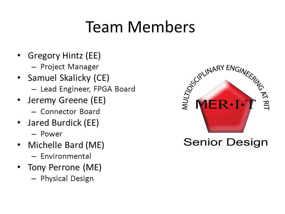 Team Members Gregory Hintz (EE) – Project Manager Samuel Skalicky (CE) – Lead Engineer, FPGA Board Jeremy Greene (EE) – Connector Board Jared Burdick (EE) – Power Michelle Bard (ME) – Environmental Tony Perrone (ME) – Physical Design