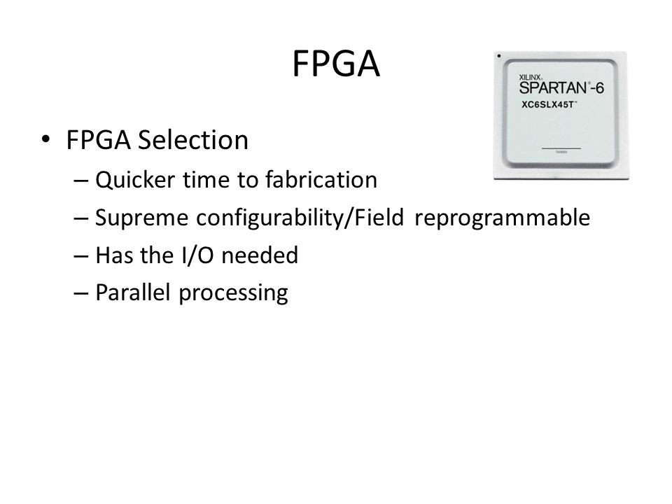 FPGA FPGA Selection – Quicker time to fabrication – Supreme configurability/Field reprogrammable – Has the I/O needed – Parallel processing