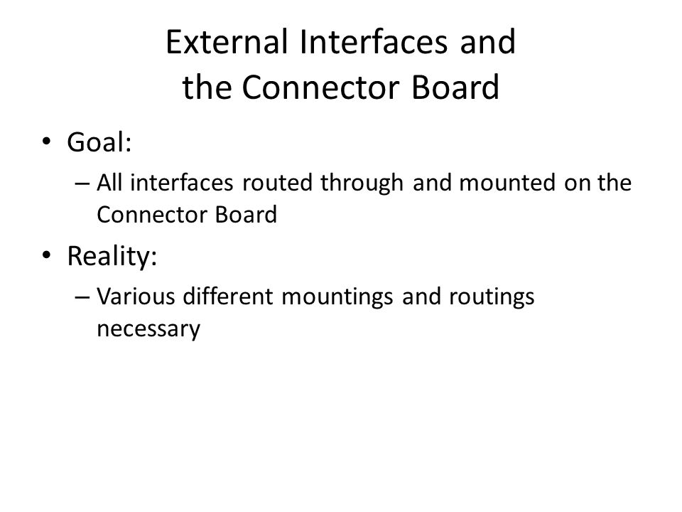 External Interfaces and the Connector Board Goal: – All interfaces routed through and mounted on the Connector Board Reality: – Various different mountings and routings necessary