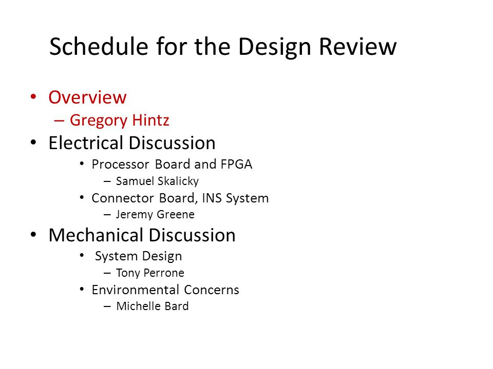 Schedule for the Design Review Overview – Gregory Hintz Electrical Discussion Processor Board and FPGA – Samuel Skalicky Connector Board, INS System – Jeremy Greene Mechanical Discussion System Design – Tony Perrone Environmental Concerns – Michelle Bard