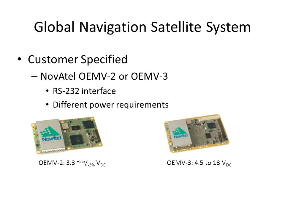 Global Navigation Satellite System Customer Specified – NovAtel OEMV-2 or OEMV-3 RS-232 interface Different power requirements OEMV-2: 3.3 +5% / -3% V DC OEMV-3: 4.5 to 18 V DC