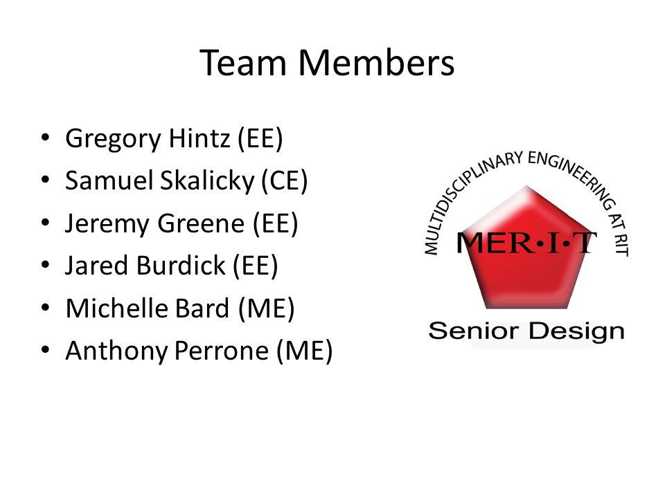 Team Members Gregory Hintz (EE) Samuel Skalicky (CE) Jeremy Greene (EE) Jared Burdick (EE) Michelle Bard (ME) Anthony Perrone (ME)