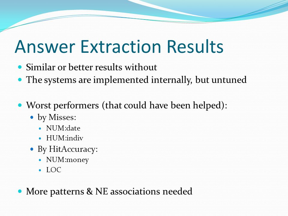 Answer Extraction Results Similar or better results without The systems are implemented internally, but untuned Worst performers (that could have been helped): by Misses: NUM:date HUM:indiv By HitAccuracy: NUM:money LOC More patterns & NE associations needed