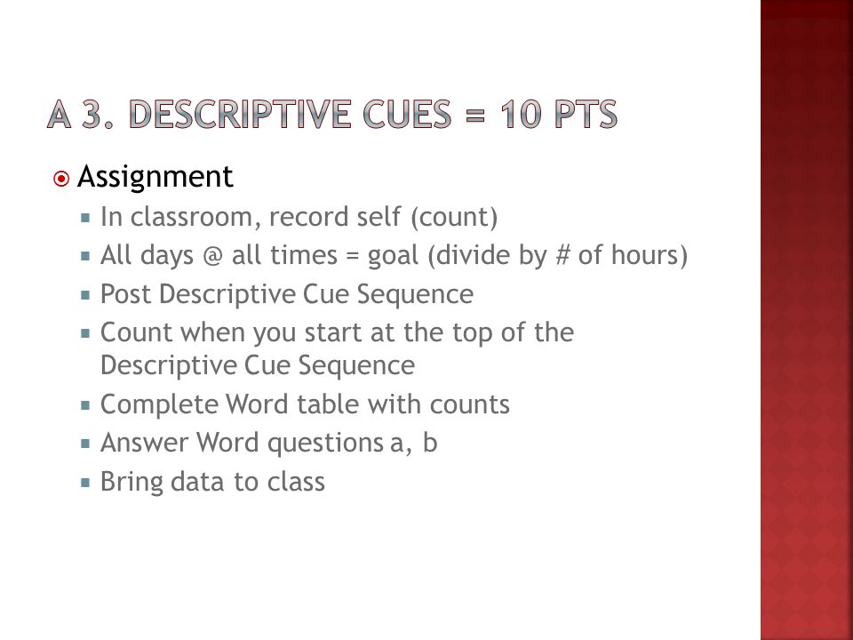  Assignment  In classroom, record self (count)  All days @ all times = goal (divide by # of hours)  Post Descriptive Cue Sequence  Count when you