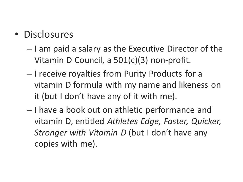 Disclosures – I am paid a salary as the Executive Director of the Vitamin D Council, a 501(c)(3) non-profit. – I receive royalties from Purity Product