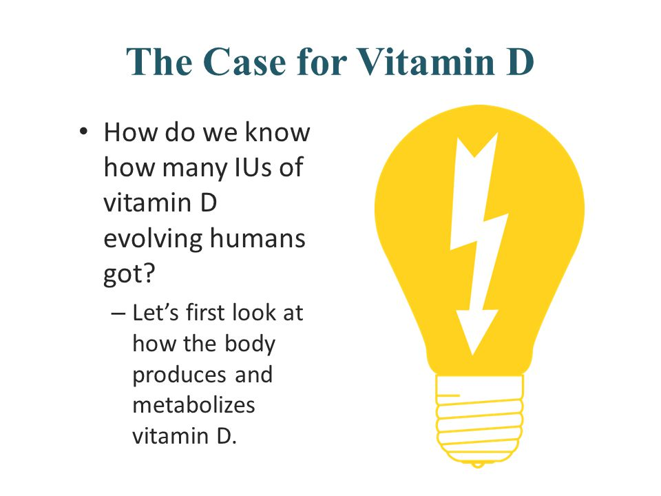 The Case for Vitamin D How do we know how many IUs of vitamin D evolving humans got? – Let's first look at how the body produces and metabolizes vitam