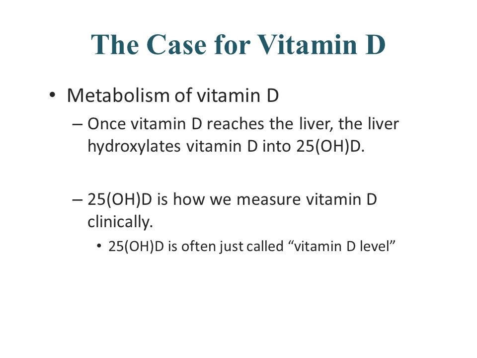 The Case for Vitamin D Metabolism of vitamin D – Once vitamin D reaches the liver, the liver hydroxylates vitamin D into 25(OH)D. – 25(OH)D is how we