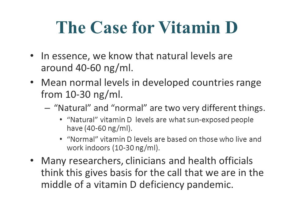 The Case for Vitamin D In essence, we know that natural levels are around 40-60 ng/ml. Mean normal levels in developed countries range from 10-30 ng/m