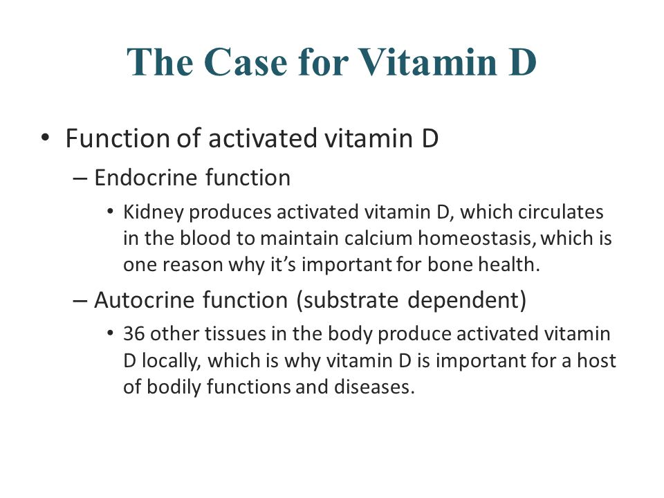 The Case for Vitamin D Function of activated vitamin D – Endocrine function Kidney produces activated vitamin D, which circulates in the blood to main