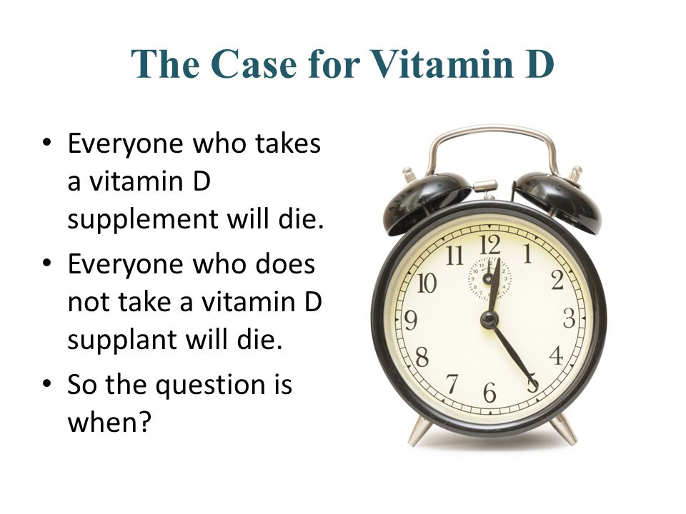 The Case for Vitamin D Everyone who takes a vitamin D supplement will die. Everyone who does not take a vitamin D supplant will die. So the question i