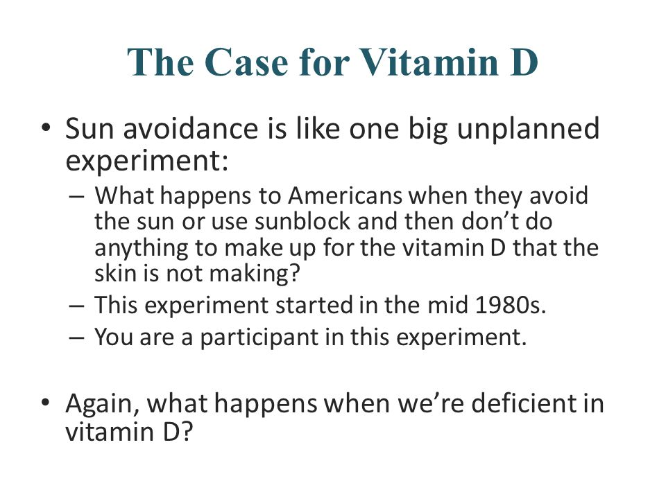 The Case for Vitamin D Sun avoidance is like one big unplanned experiment: – What happens to Americans when they avoid the sun or use sunblock and the