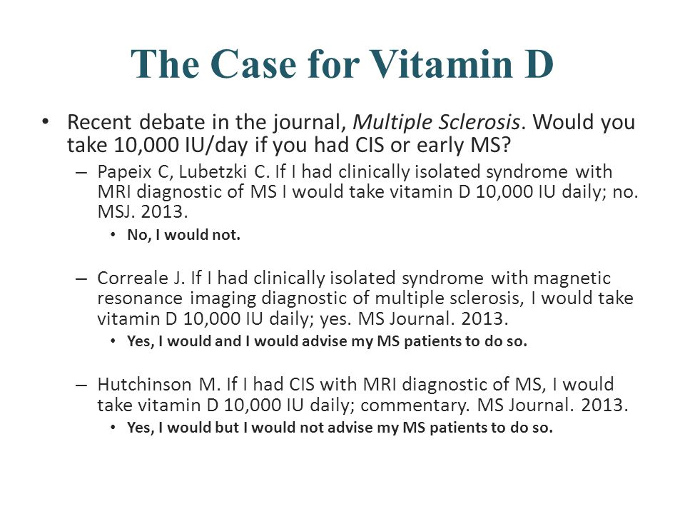 The Case for Vitamin D Recent debate in the journal, Multiple Sclerosis. Would you take 10,000 IU/day if you had CIS or early MS? – Papeix C, Lubetzki