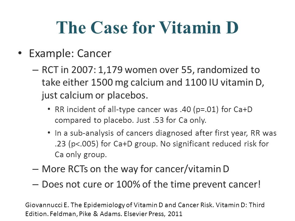 The Case for Vitamin D Example: Cancer – RCT in 2007: 1,179 women over 55, randomized to take either 1500 mg calcium and 1100 IU vitamin D, just calci
