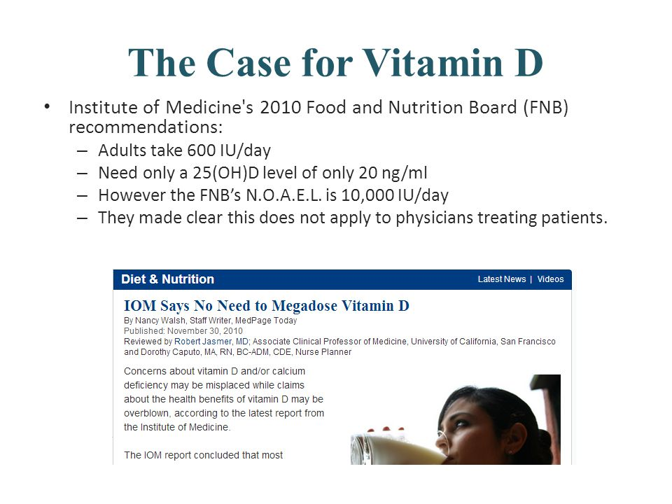 The Case for Vitamin D Institute of Medicine's 2010 Food and Nutrition Board (FNB) recommendations: – Adults take 600 IU/day – Need only a 25(OH)D lev