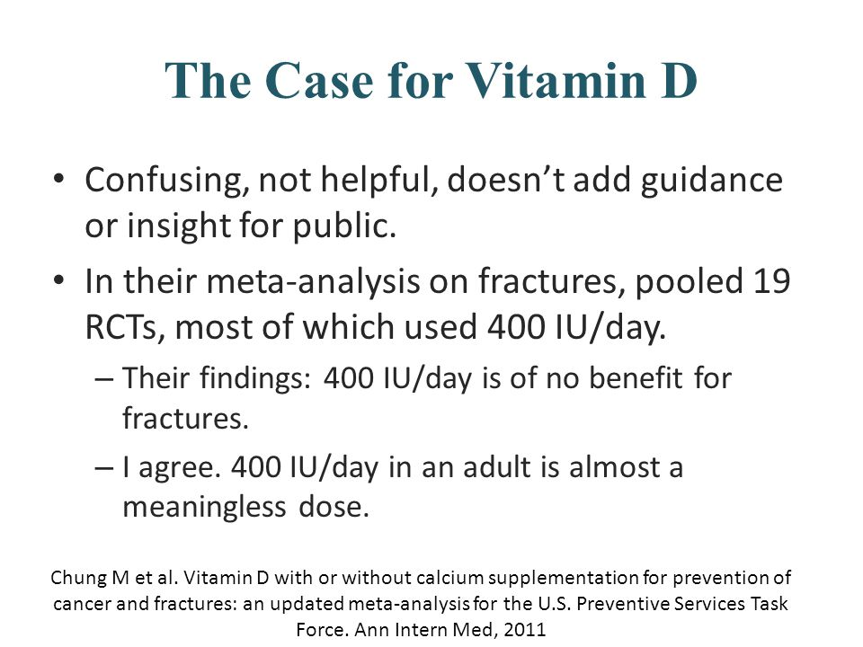 The Case for Vitamin D Confusing, not helpful, doesn't add guidance or insight for public. In their meta-analysis on fractures, pooled 19 RCTs, most o