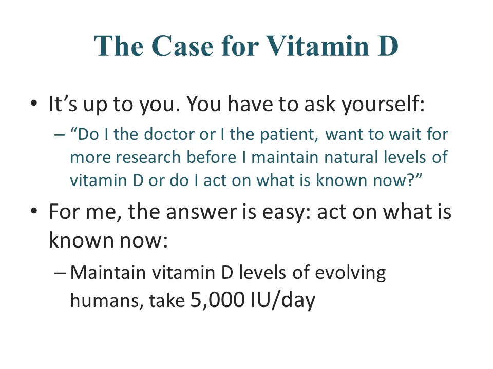 "The Case for Vitamin D It's up to you. You have to ask yourself: – ""Do I the doctor or I the patient, want to wait for more research before I maintain"