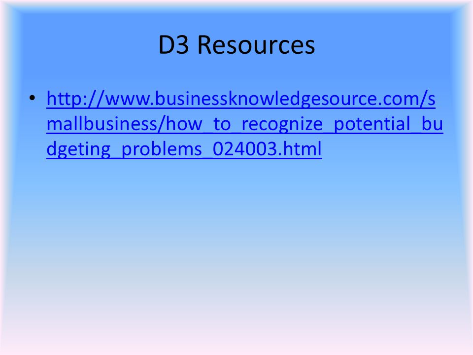 D3 Resources http://www.businessknowledgesource.com/s mallbusiness/how_to_recognize_potential_bu dgeting_problems_024003.html http://www.businessknowl