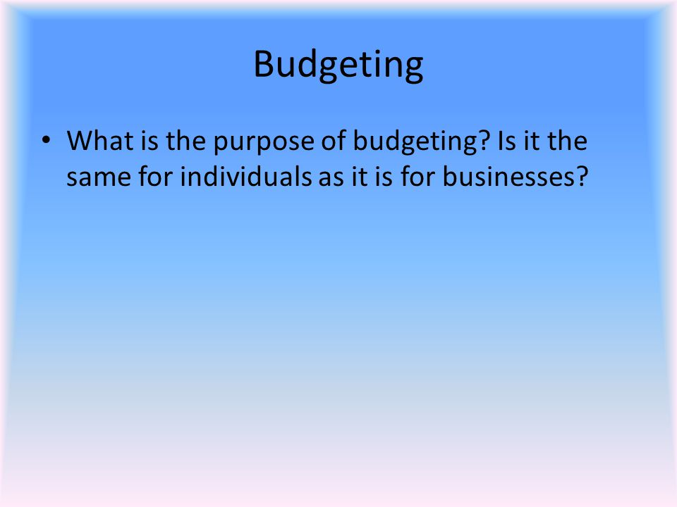 Budgeting What is the purpose of budgeting? Is it the same for individuals as it is for businesses?
