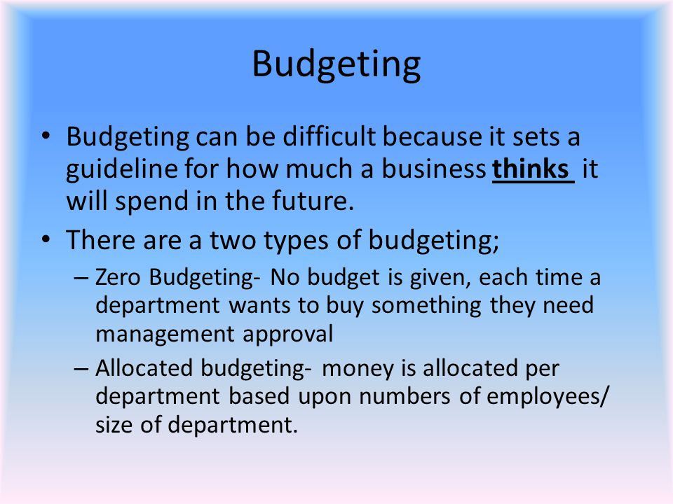 Budgeting Budgeting can be difficult because it sets a guideline for how much a business thinks it will spend in the future. There are a two types of