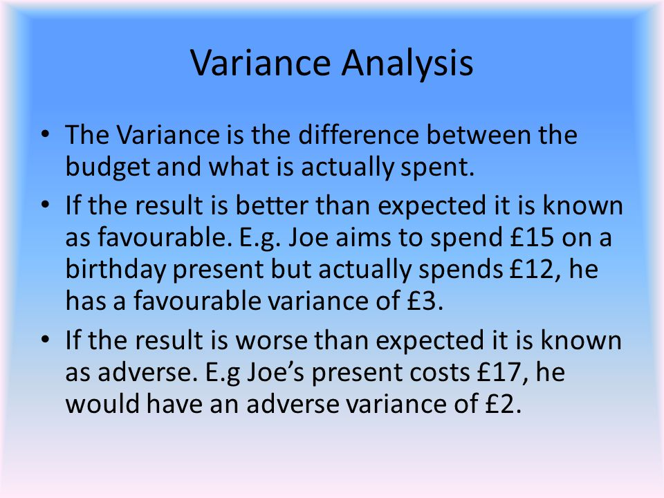 Variance Analysis The Variance is the difference between the budget and what is actually spent. If the result is better than expected it is known as f