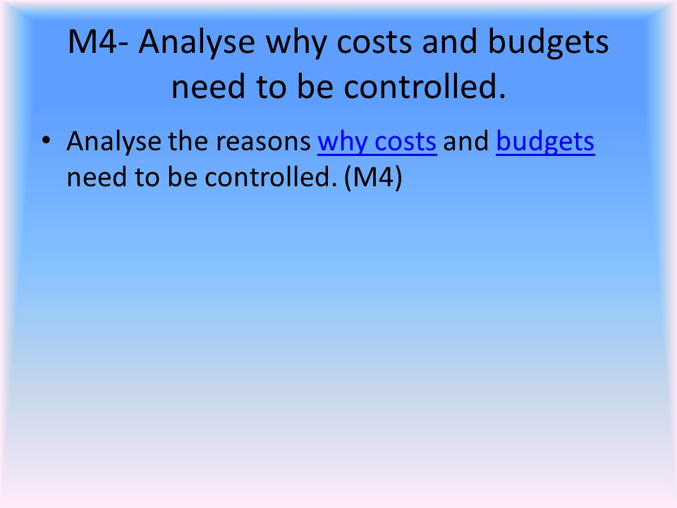 M4- Analyse why costs and budgets need to be controlled. Analyse the reasons why costs and budgets need to be controlled. (M4) why costsbudgets