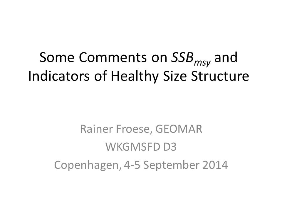 Some Comments on SSB msy and Indicators of Healthy Size Structure Rainer Froese, GEOMAR WKGMSFD D3 Copenhagen, 4-5 September 2014