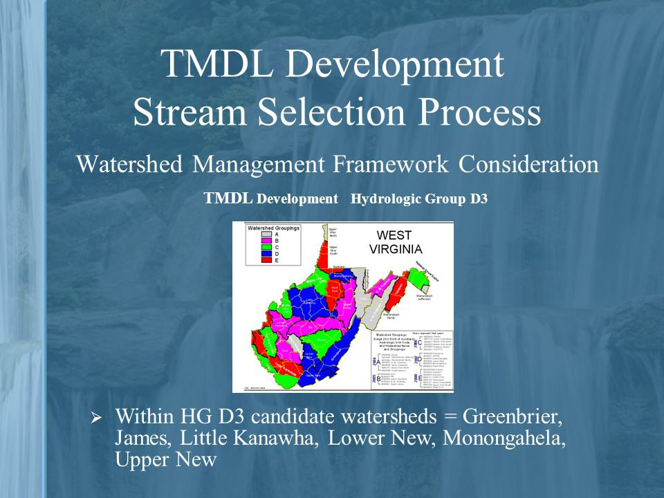TMDL Development Stream Selection Process Watershed Management Framework Consideration  Within HG D3 candidate watersheds = Greenbrier, James, Little Kanawha, Lower New, Monongahela, Upper New TMDL Development Hydrologic Group D3