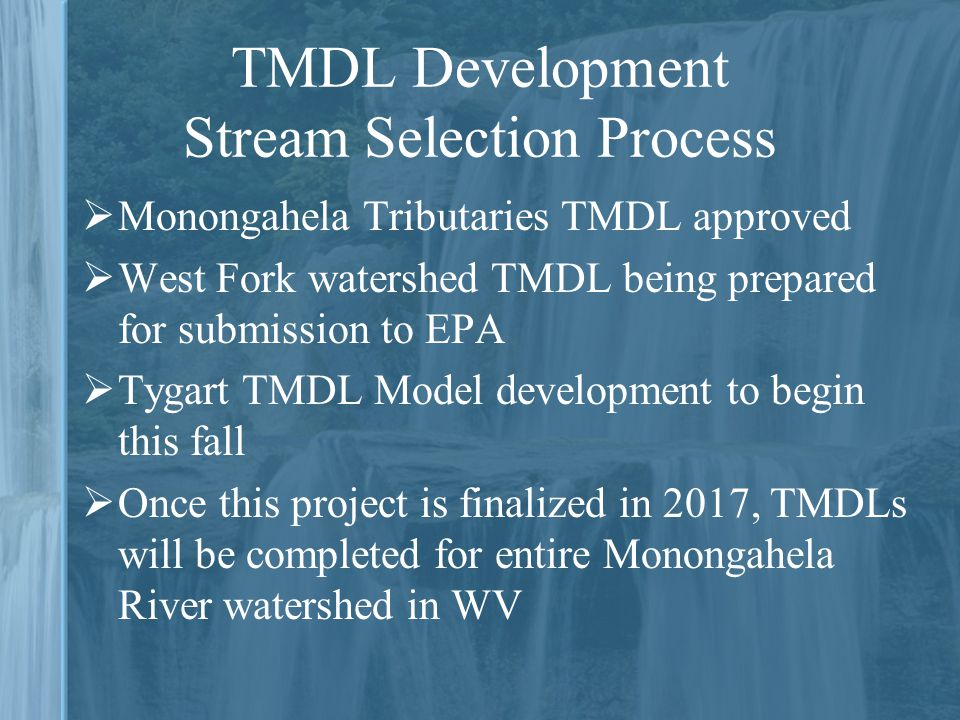  Monongahela Tributaries TMDL approved  West Fork watershed TMDL being prepared for submission to EPA  Tygart TMDL Model development to begin this fall  Once this project is finalized in 2017, TMDLs will be completed for entire Monongahela River watershed in WV TMDL Development Stream Selection Process