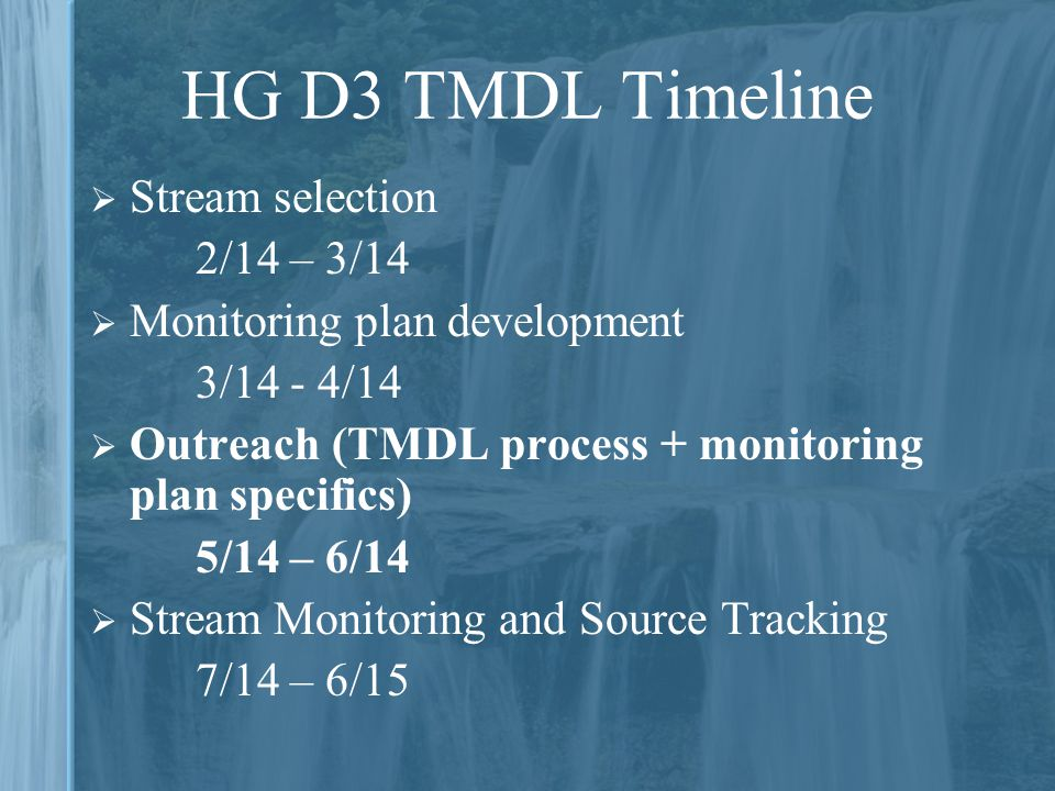 HG D3 TMDL Timeline  Stream selection 2/14 – 3/14  Monitoring plan development 3/14 - 4/14  Outreach (TMDL process + monitoring plan specifics) 5/14 – 6/14  Stream Monitoring and Source Tracking 7/14 – 6/15