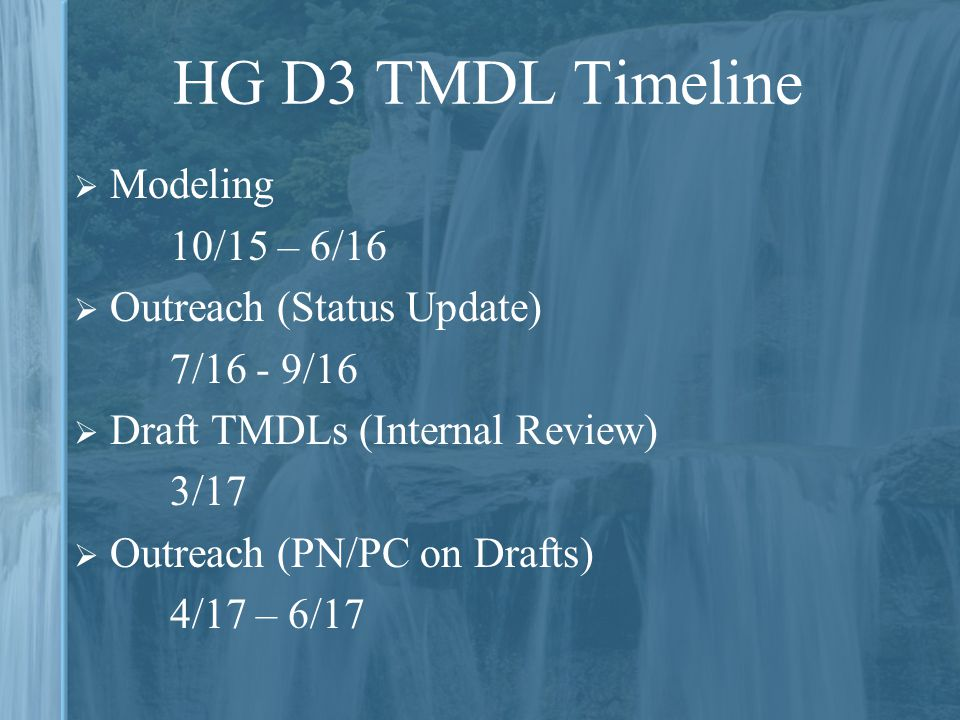 HG D3 TMDL Timeline  Modeling 10/15 – 6/16  Outreach (Status Update) 7/16 - 9/16  Draft TMDLs (Internal Review) 3/17  Outreach (PN/PC on Drafts) 4/17 – 6/17