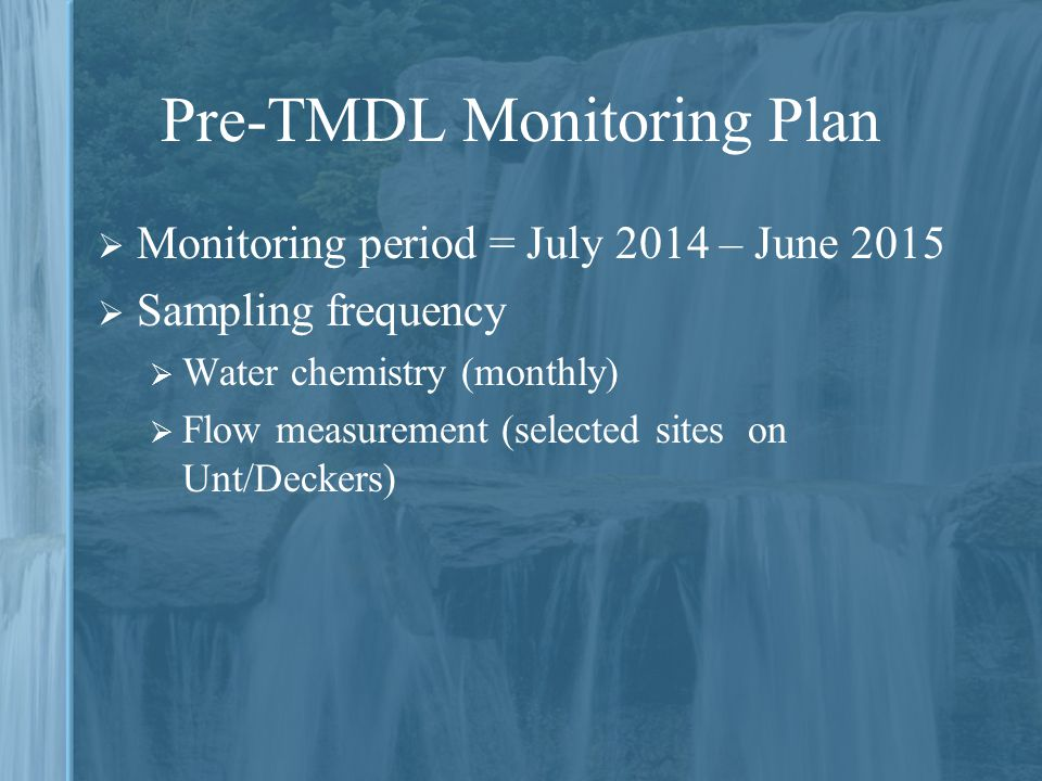 Pre-TMDL Monitoring Plan  Monitoring period = July 2014 – June 2015  Sampling frequency  Water chemistry (monthly)  Flow measurement (selected sites on Unt/Deckers)