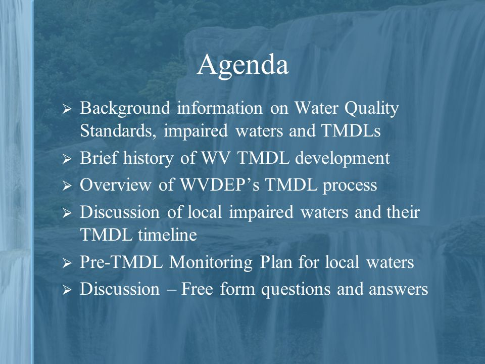 Agenda  Background information on Water Quality Standards, impaired waters and TMDLs  Brief history of WV TMDL development  Overview of WVDEP's TMDL process  Discussion of local impaired waters and their TMDL timeline  Pre-TMDL Monitoring Plan for local waters  Discussion – Free form questions and answers