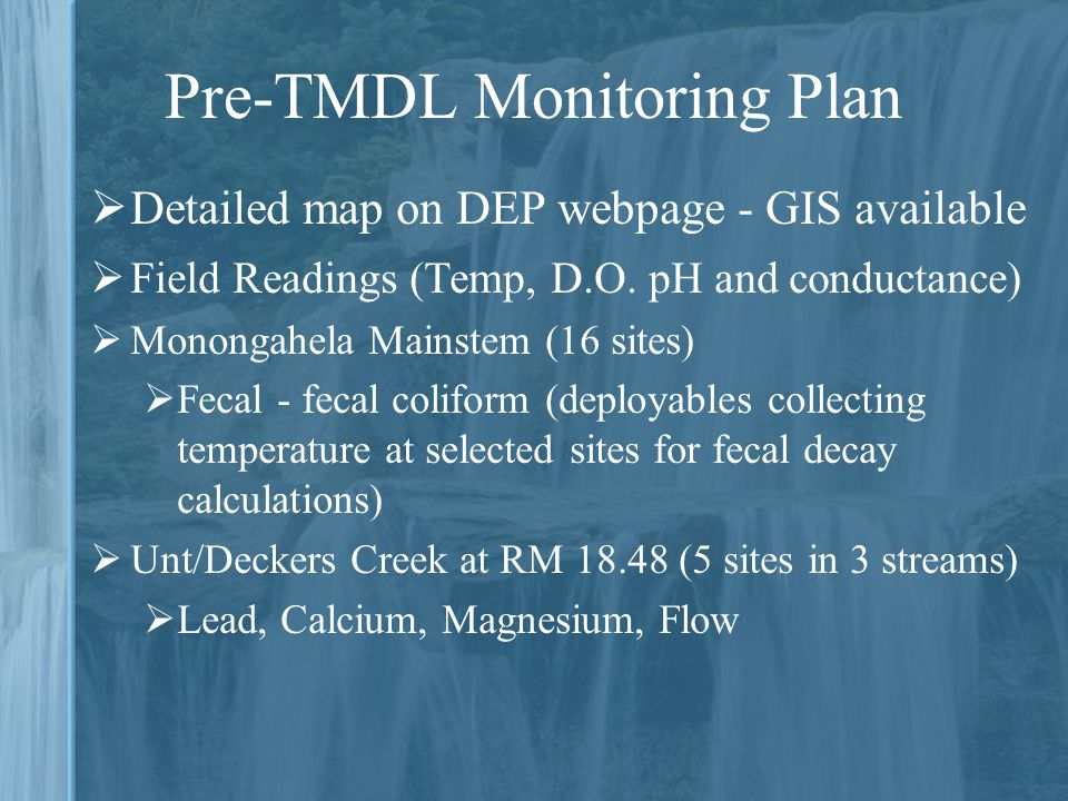 Pre-TMDL Monitoring Plan  Detailed map on DEP webpage - GIS available  Field Readings (Temp, D.O.